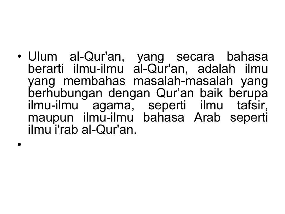 Ulum al-Qur an ada dua macam: 1.Ulum al-Qur an bi ma na al-idlafi: yaitu ilmu-ilmu agama dan ilmu-ilmu bahasa Arab mengenai al-Qur an yang masih berdiri sendiri-sendiri, seperti ilmu tafsir, ilmu rasmil Qur an, ilmu I rab al-Qur an, Ilmu Majaza al- Qur an, Ilmu Qiraat al-Qur an, Ilmu Gharib al- Qur an, Ilmu Asbab an-Nuzul dan lain lain ilmu yang membahas sesuatu segi dari al-Qur an.