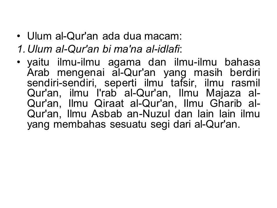 Ulum al-Qur'an ada dua macam: 1.Ulum al-Qur'an bi ma'na al-idlafi: yaitu ilmu-ilmu agama dan ilmu-ilmu bahasa Arab mengenai al-Qur'an yang masih berdi