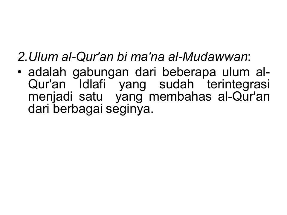 2.Ulum al-Qur'an bi ma'na al-Mudawwan: adalah gabungan dari beberapa ulum al- Qur'an Idlafi yang sudah terintegrasi menjadi satu yang membahas al-Qur'