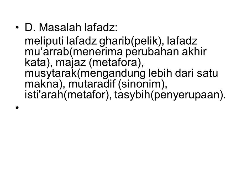 D. Masalah lafadz: meliputi lafadz gharib(pelik), lafadz mu'arrab(menerima perubahan akhir kata), majaz (metafora), musytarak(mengandung lebih dari sa