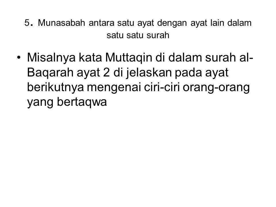 5. Munasabah antara satu ayat dengan ayat lain dalam satu satu surah Misalnya kata Muttaqin di dalam surah al- Baqarah ayat 2 di jelaskan pada ayat be