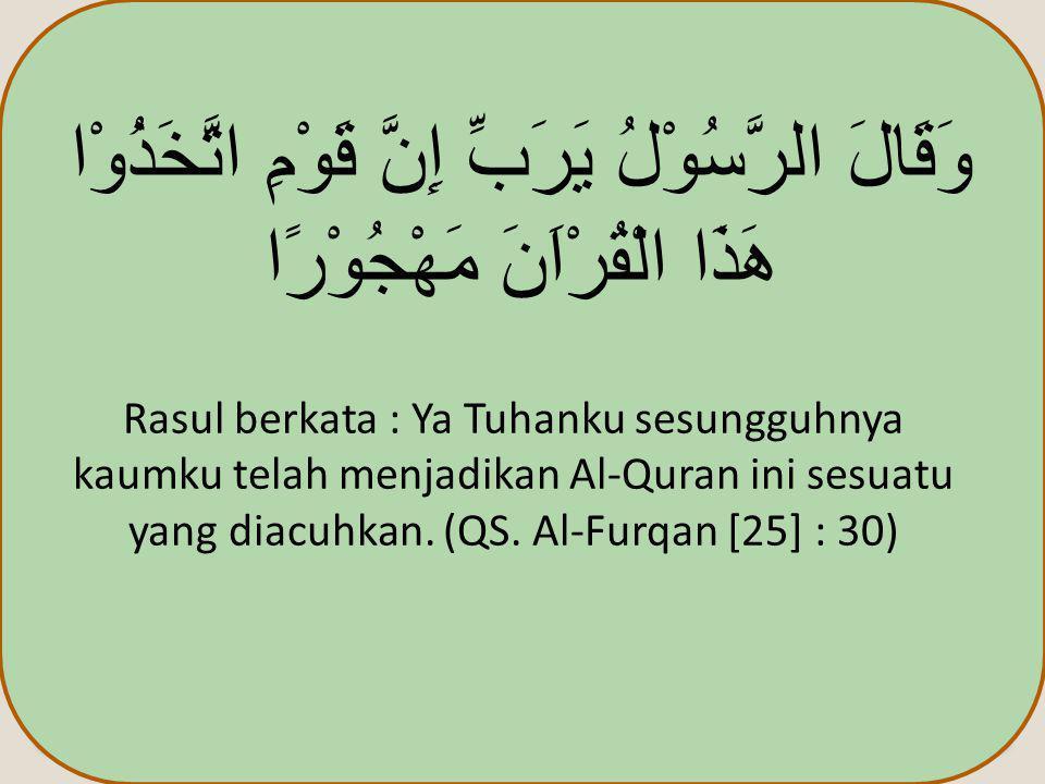 وَقَالَ الرَّسُوْلُ يَرَبِّ إِنَّ قَوْمِ اتَّخَذُوْا هَذَا الْقُرْاَنَ مَهْجُوْرًا Rasul berkata : Ya Tuhanku sesungguhnya kaumku telah menjadikan Al-Quran ini sesuatu yang diacuhkan.