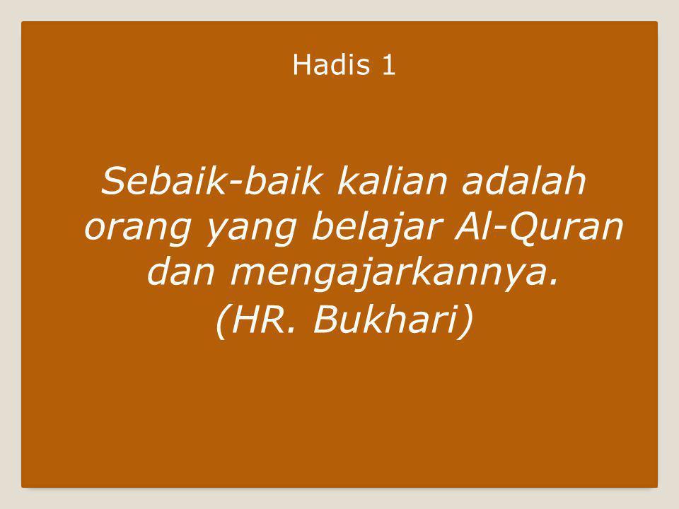 Hadis 1 Sebaik-baik kalian adalah orang yang belajar Al-Quran dan mengajarkannya. (HR. Bukhari)