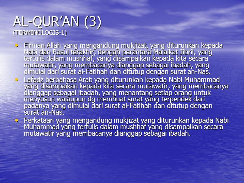 AL-QUR'AN (3) (TERMINOLOGIS-1) Firman Allah yang mengandung mukjizat, yang diturunkan kepada Nabi dan Rasul terakhir, dengan perantara Malaikat Jibril, yang tertulis dalam mushhaf, yang disampaikan kepada kita secara mutawatir, yang membacanya dianggap sebagai ibadah, yang dimulai dari surat al-Fatihah dan ditutup dengan surat an-Nas.