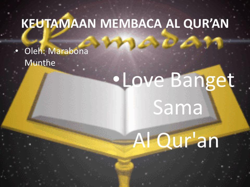 KEUTAMAAN MEMBACA AL QUR'AN Oleh: Marabona Munthe Love Banget Sama Al Qur an