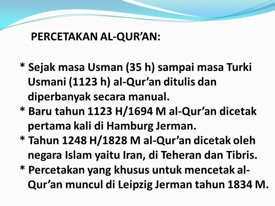 PERCETAKAN AL-QUR'AN: * Sejak masa Usman (35 h) sampai masa Turki Usmani (1123 h) al-Qur'an ditulis dan diperbanyak secara manual. * Baru tahun 1123 H