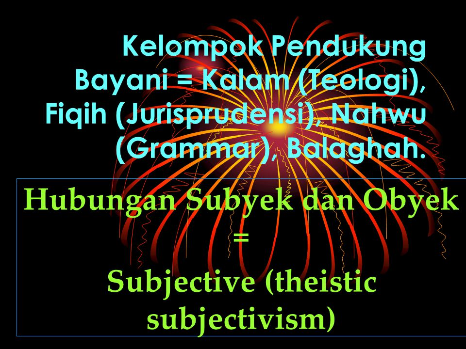 Kelompok Pendukung Bayani = Kalam (Teologi), Fiqih (Jurisprudensi), Nahwu (Grammar), Balaghah. Hubungan Subyek dan Obyek = Subjective (theistic subjec