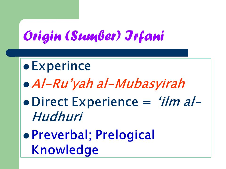 Origin (Sumber) Irfani Experince Al-Ru'yah al-Mubasyirah Direct Experience = 'ilm al- Hudhuri Preverbal; Prelogical Knowledge
