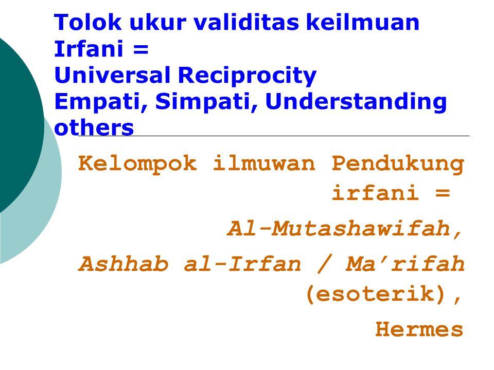 Tolok ukur validitas keilmuan Irfani = Universal Reciprocity Empati, Simpati, Understanding others Kelompok ilmuwan Pendukung irfani = Al-Mutashawifah