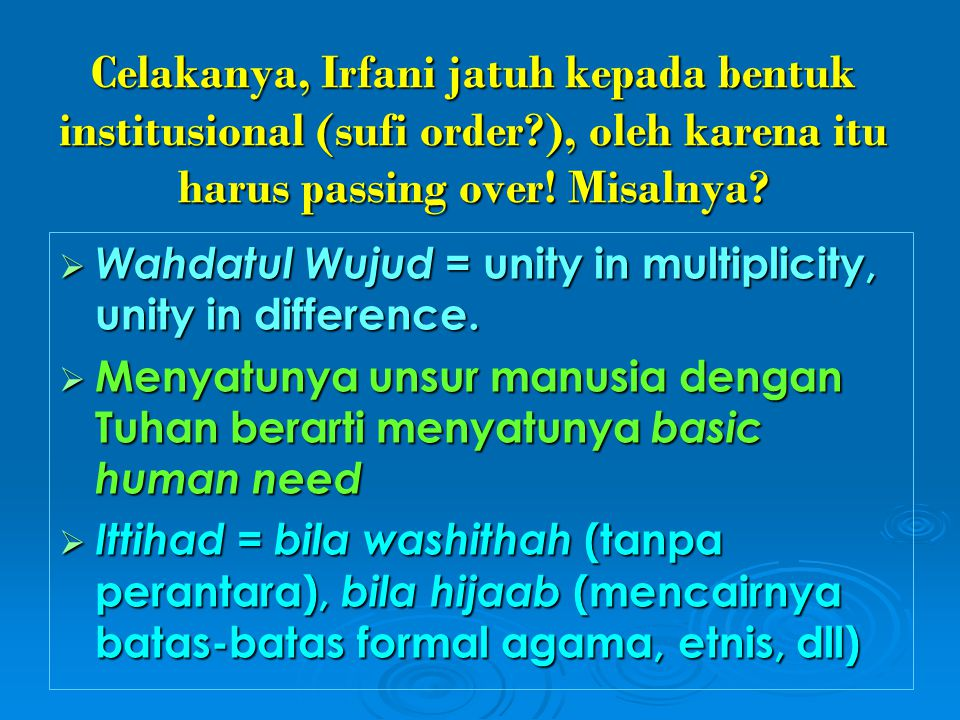 Celakanya, Irfani jatuh kepada bentuk institusional (sufi order?), oleh karena itu harus passing over! Misalnya?  Wahdatul Wujud = unity in multiplic