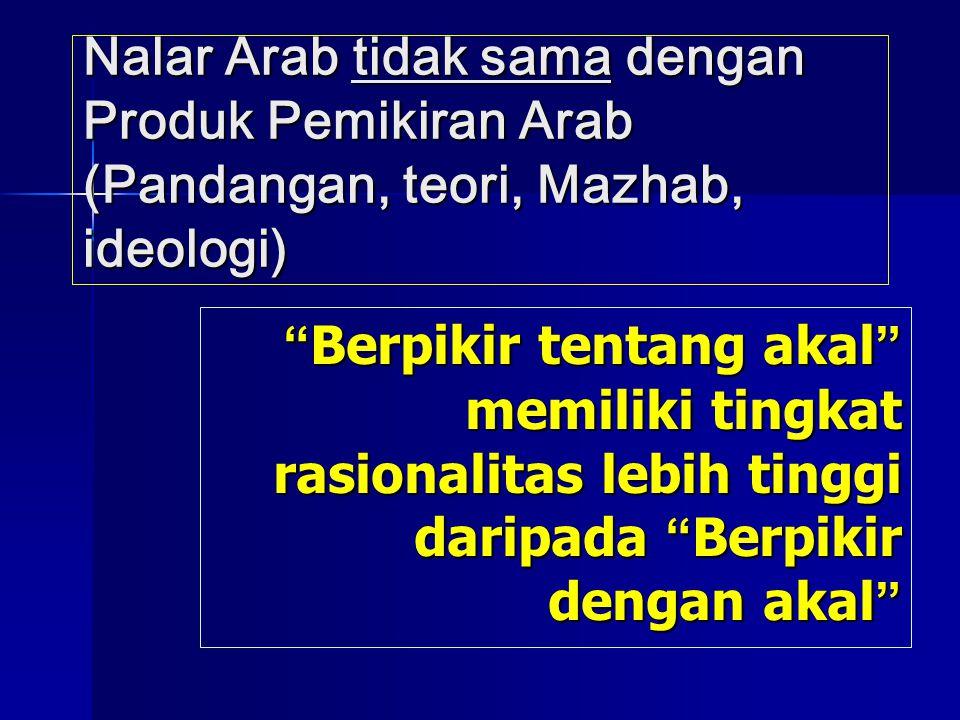 """Nalar Arab tidak sama dengan Produk Pemikiran Arab (Pandangan, teori, Mazhab, ideologi) """" Berpikir tentang akal """" memiliki tingkat rasionalitas lebih"""