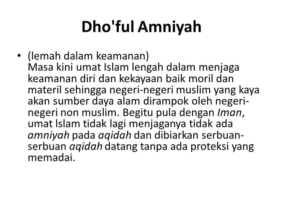 Dho'ful Amniyah (lemah dalam keamanan) Masa kini umat Islam lengah dalam menjaga keamanan diri dan kekayaan baik moril dan materil sehingga negeri-neg