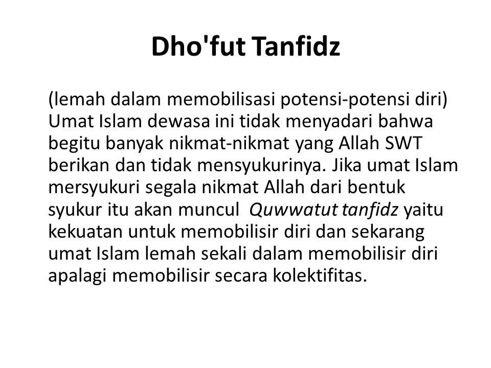 Dho'fut Tanfidz (lemah dalam memobilisasi potensi-potensi diri) Umat Islam dewasa ini tidak menyadari bahwa begitu banyak nikmat-nikmat yang Allah SWT