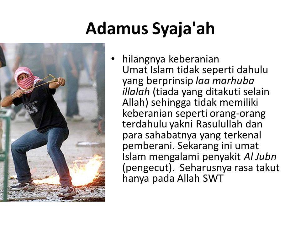 Adamus Syaja'ah hilangnya keberanian Umat Islam tidak seperti dahulu yang berprinsip laa marhuba illalah (tiada yang ditakuti selain Allah) sehingga t
