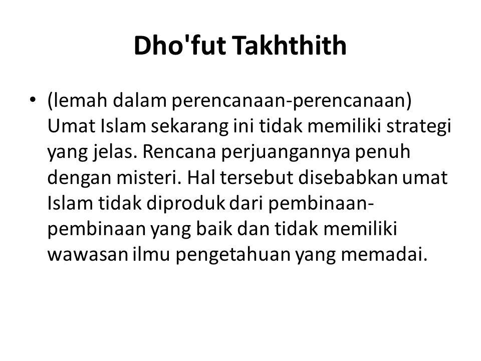 Dho'fut Takhthith (lemah dalam perencanaan-perencanaan) Umat Islam sekarang ini tidak memiliki strategi yang jelas. Rencana perjuangannya penuh dengan