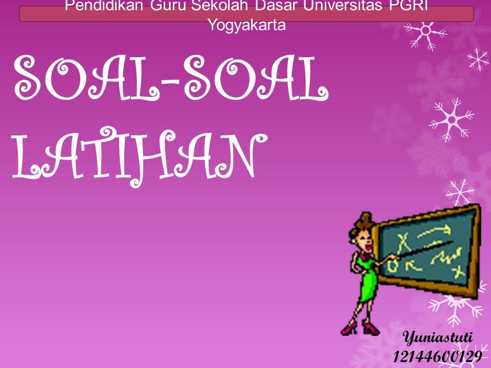 SOAL-SOAL LATIHAN Pendidikan Guru Sekolah Dasar Universitas PGRI Yogyakarta Yuniastuti 12144600129