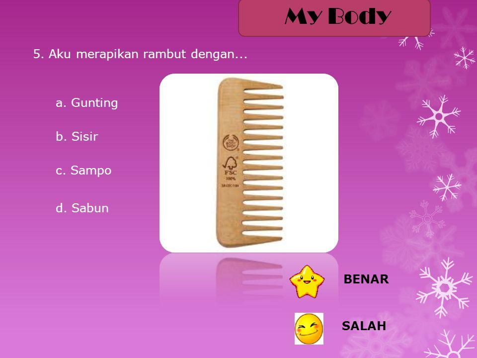 5. Aku merapikan rambut dengan... My Body a. Gunting b. Sisir c. Sampo d. Sabun SALAH BENAR