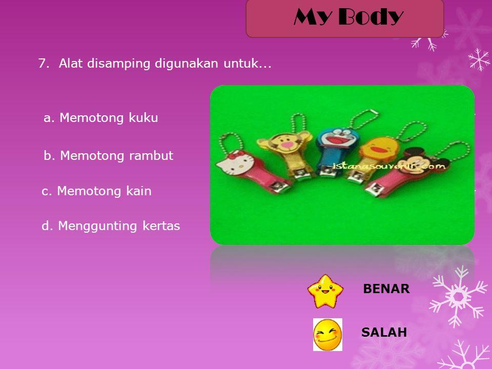 a. Harum b. Bersih c. Lembut d. Kotor 6. Rini malas mencuci rambut, rambutnya menjadi... BENAR SALAH My Body