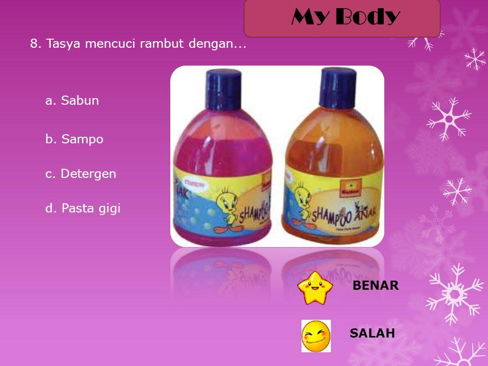 8. Tasya mencuci rambut dengan... a. Sabun b. Sampo c. Detergen d. Pasta gigi BENAR SALAH My Body