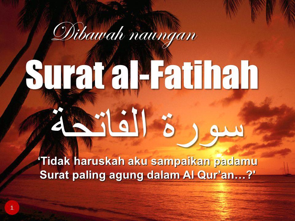 سورة الفاتحة 'Tidak haruskah aku sampaikan padamu Surat paling agung dalam Al Qur'an…?' Dibawah naungan 1 Surat al-Fatihah