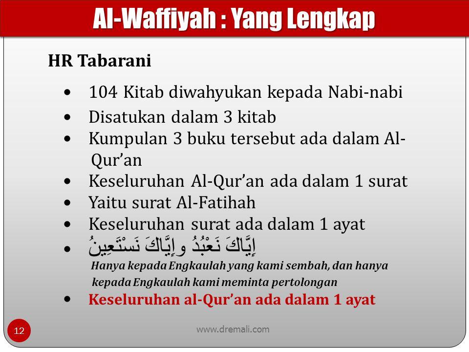 www.dremali.com HR Tabarani 104 Kitab diwahyukan kepada Nabi-nabi Disatukan dalam 3 kitab Kumpulan 3 buku tersebut ada dalam Al- Qur'an Keseluruhan Al-Qur'an ada dalam 1 surat Yaitu surat Al-Fatihah Keseluruhan surat ada dalam 1 ayat إِيَّاكَ نَعْبُدُ وإِيَّاكَ نَسْتَعِينُ Hanya kepada Engkaulah yang kami sembah, dan hanya kepada Engkaulah kami meminta pertolongan Keseluruhan al-Qur'an ada dalam 1 ayat Al-Waffiyah : Yang Lengkap 12