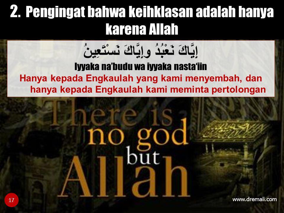 www.dremali.com 2. Pengingat bahwa keihklasan adalah hanya karena Allah إِيَّاكَ نَعْبُدُ وإِيَّاكَ نَسْتَعِينُ Iyyaka na'budu wa iyyaka nasta'iin Han
