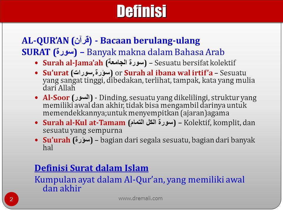 www.dremali.com AL-QUR'AN ( ( قرآن  - Bacaan berulang-ulang SURAT ( سورة ) – Banyak makna dalam Bahasa Arab Surah al-Jama'ah ( سورة الجامعة ) – Sesuatu bersifat kolektif Su'urat ( سورات, سؤرة ) or Surah al ibana wal irtif'a – Sesuatu yang sangat tinggi, dibedakan, terlihat, tampak, kata yang mulia dari Allah Al-Soor ( السور ) - Dinding, sesuatu yang dikelilingi, struktur yang memiliki awal dan akhir, tidak bisa mengambil darinya untuk memendekkannya;untuk menyempitkan (ajaran)agama Surah al-Kul at-Tamam ( سورة الكل التمام ) – Kolektif, komplit, dan sesuatu yang sempurna Su'urah ( سؤرة ) – bagian dari segala sesuatu, bagian dari banyak hal Definisi Surat dalam Islam Kumpulan ayat dalam Al-Qur'an, yang memiliki awal dan akhir DefinisiDefinisi 2