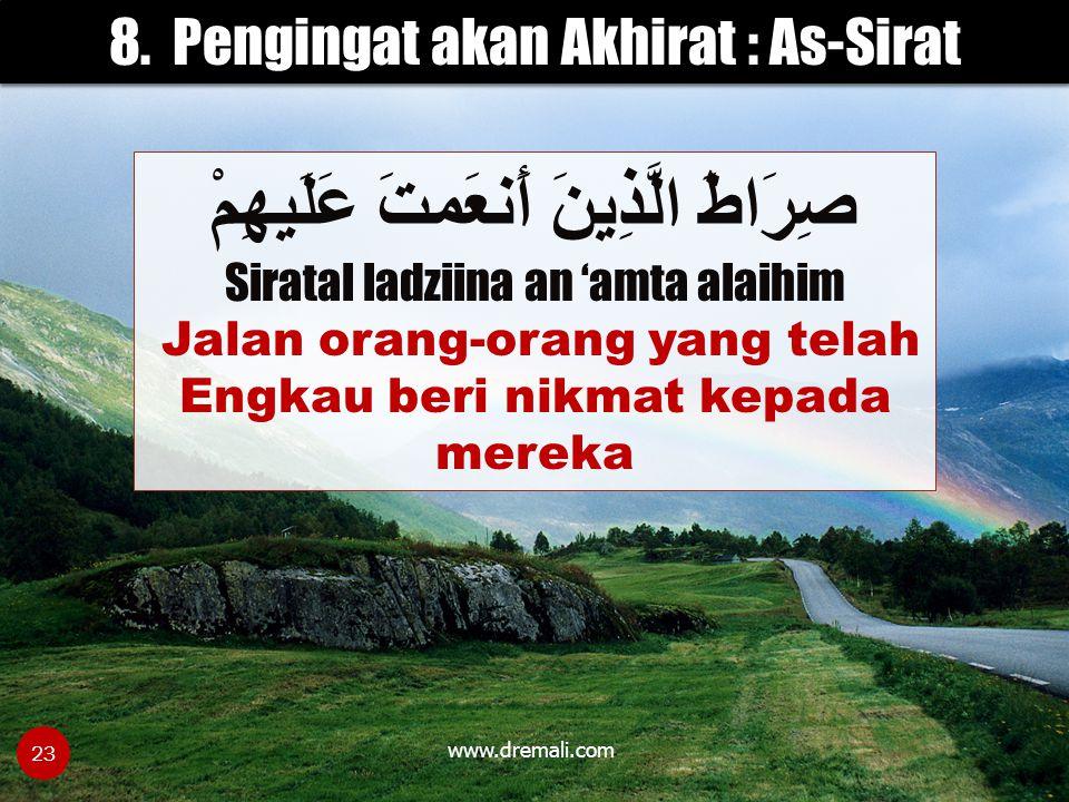 www.dremali.com 8. Pengingat akan Akhirat : As-Sirat صِرَاطَ الَّذِينَ أَنعَمتَ عَلَيهِمْ Siratal ladziina an 'amta alaihim Jalan orang-orang yang tel
