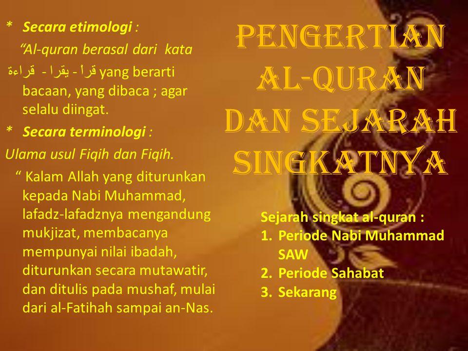 PENGERTIAN AL-QURAN DAN SEJARAH SINGKATNYA * Secara etimologi : Al-quran berasal dari kata قراءة - يقرا - قراْ yang berarti bacaan, yang dibaca ; agar selalu diingat.