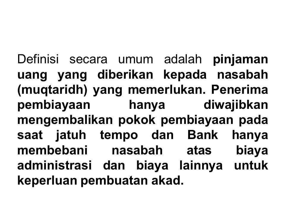 Definisi secara umum adalah pinjaman uang yang diberikan kepada nasabah (muqtaridh) yang memerlukan. Penerima pembiayaan hanya diwajibkan mengembalika