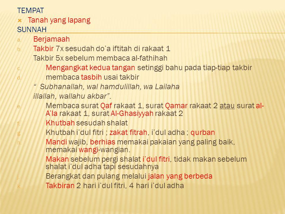 TEMPAT  Tanah yang lapang SUNNAH a. Berjamaah b. Takbir 7x sesudah do'a iftitah di rakaat 1 Takbir 5x sebelum membaca al-fathihah c. Mengangkat kedua