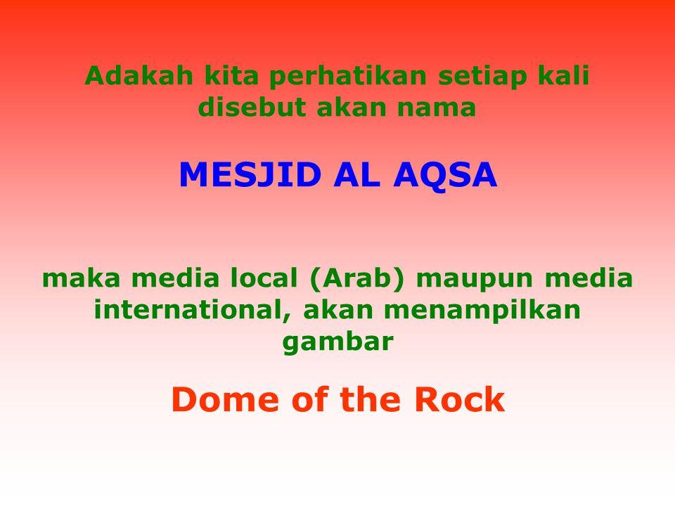Adakah kita perhatikan setiap kali disebut akan nama MESJID AL AQSA maka media local (Arab) maupun media international, akan menampilkan gambar Dome of the Rock