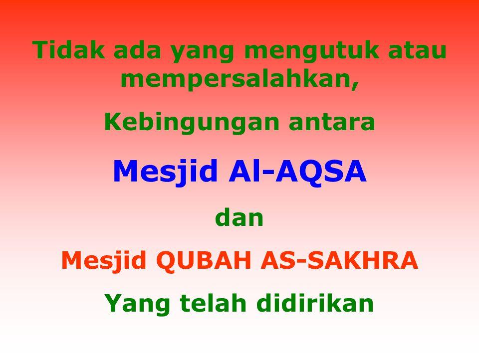 Tidak ada yang mengutuk atau mempersalahkan, Kebingungan antara Mesjid Al-AQSA dan Mesjid QUBAH AS-SAKHRA Yang telah didirikan