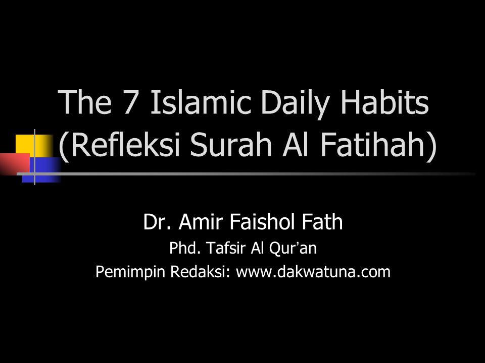The 7 Islamic Daily Habits (Refleksi Surah Al Fatihah) Dr. Amir Faishol Fath Phd. Tafsir Al Qur ' an Pemimpin Redaksi: www.dakwatuna.com