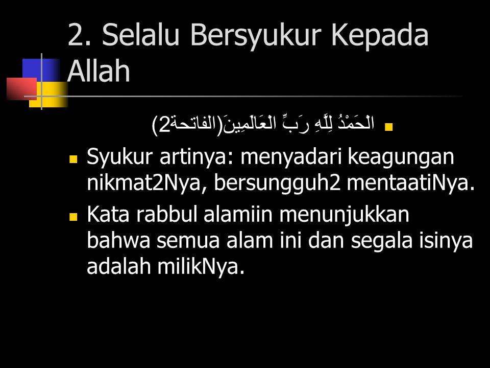 2. Selalu Bersyukur Kepada Allah الْحَمْدُ لِلَّهِ رَبِّ الْعَالَمِينَ ( الفاتحة 2) Syukur artinya: menyadari keagungan nikmat2Nya, bersungguh2 mentaa