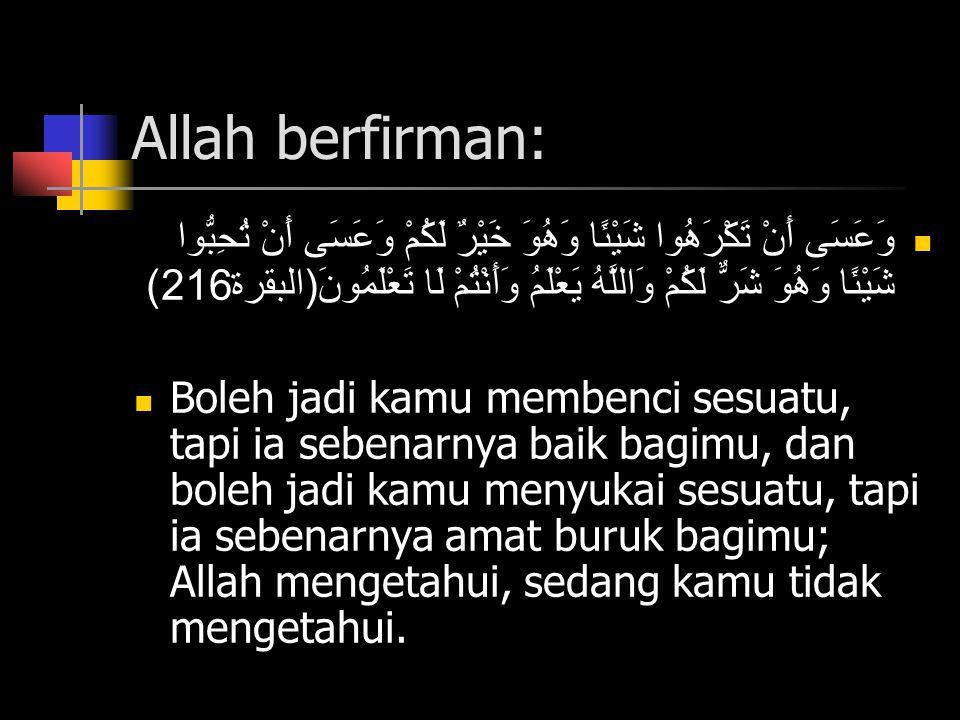 Allah berfirman: وَعَسَى أَنْ تَكْرَهُوا شَيْئًا وَهُوَ خَيْرٌ لَكُمْ وَعَسَى أَنْ تُحِبُّوا شَيْئًا وَهُوَ شَرٌّ لَكُمْ وَاللَّهُ يَعْلَمُ وَأَنْتُمْ