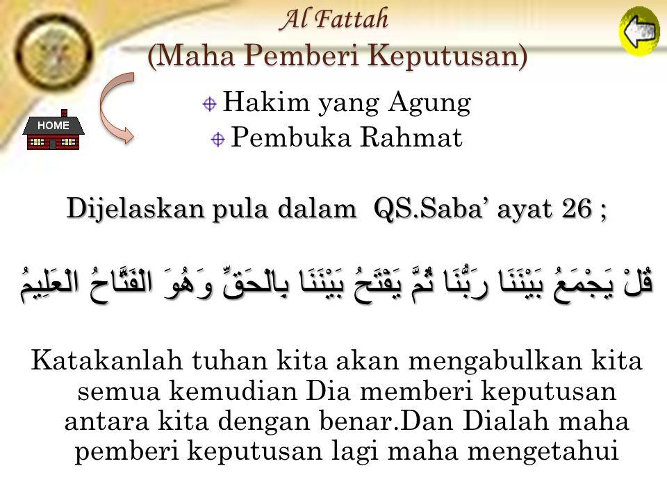 Al Fattah (Maha Pemberi Keputusan) Hakim yang Agung Pembuka Rahmat Dijelaskan pula dalam QS.Saba' ayat 26 ; قُلْ يَجْمَعُ بَيْنَنَا رَبُّنَا ثُمَّ يَفْتَحُ بَيْنَنَا بِالْحَقِّ وَهُوَ الْفَتَّاحُ الْعَلِيمُ Katakanlah tuhan kita akan mengabulkan kita semua kemudian Dia memberi keputusan antara kita dengan benar.Dan Dialah maha pemberi keputusan lagi maha mengetahui