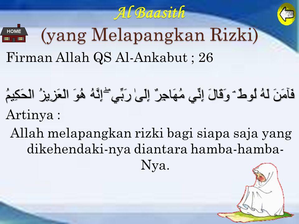Al Baasith (yang Melapangkan Rizki) Firman Allah QS Al-Ankabut ; 26 فَآمَنَ لَهُ لُوطٌ ۘ وَقَالَ إِنِّي مُهَاجِرٌ إِلَىٰ رَبِّي ۖ إِنَّهُ هُوَ الْعَزِيزُ الْحَكِيمُ Artinya : Allah melapangkan rizki bagi siapa saja yang dikehendaki-nya diantara hamba-hamba- Nya.