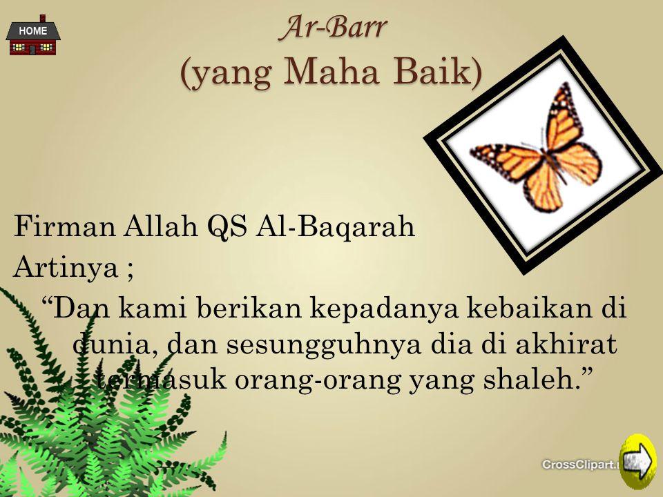 Ar-Barr (yang Maha Baik) Firman Allah QS Al-Baqarah Artinya ; Dan kami berikan kepadanya kebaikan di dunia, dan sesungguhnya dia di akhirat termasuk orang-orang yang shaleh.