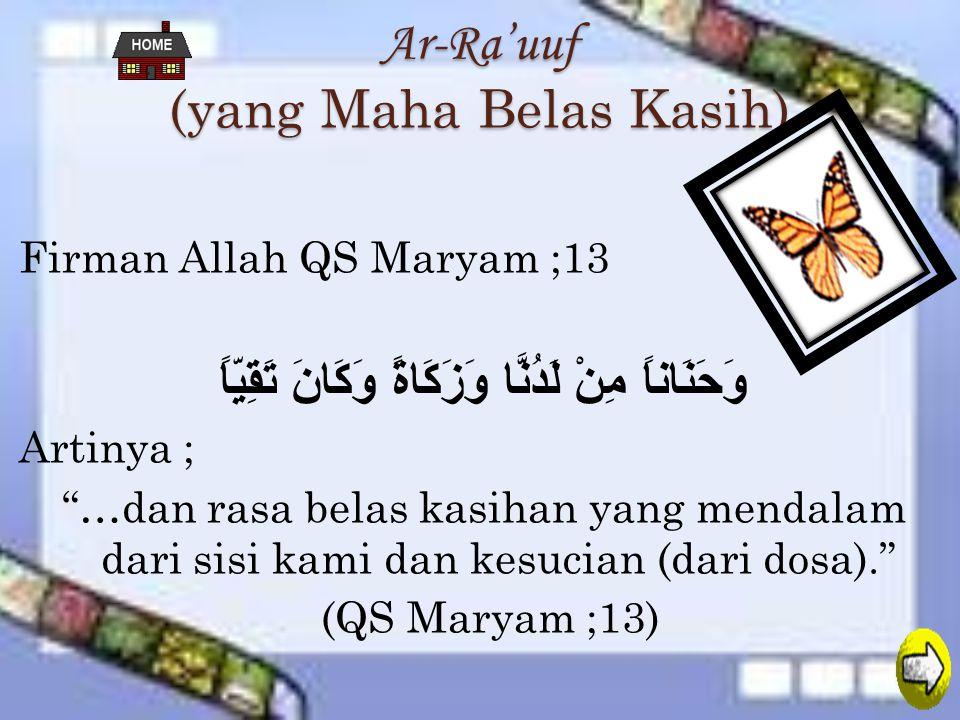 Ar-Ra'uuf (yang Maha Belas Kasih) Firman Allah QS Maryam ;13 وَحَنَاناً مِنْ لَدُنَّا وَزَكَاةً وَكَانَ تَقِيّاً Artinya ; …dan rasa belas kasihan yang mendalam dari sisi kami dan kesucian (dari dosa). (QS Maryam ;13)