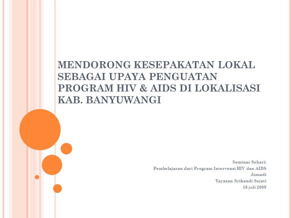 MENDORONG KESEPAKATAN LOKAL SEBAGAI UPAYA PENGUATAN PROGRAM HIV & AIDS DI LOKALISASI KAB. BANYUWANGI Seminar Sehari: Pembelajaran dari Program Interve