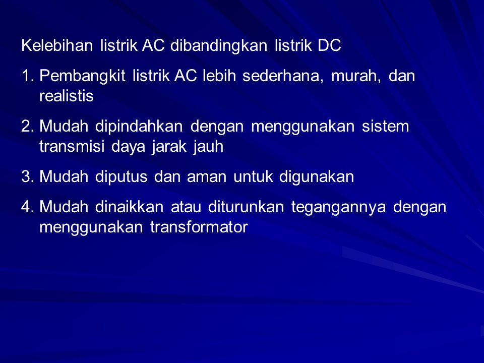 Kelebihan listrik AC dibandingkan listrik DC 1.Pembangkit listrik AC lebih sederhana, murah, dan realistis 2.Mudah dipindahkan dengan menggunakan sistem transmisi daya jarak jauh 3.Mudah diputus dan aman untuk digunakan 4.Mudah dinaikkan atau diturunkan tegangannya dengan menggunakan transformator