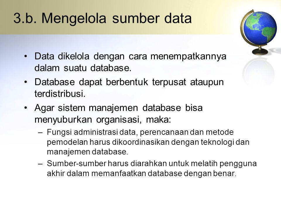 3.b. Mengelola sumber data Data dikelola dengan cara menempatkannya dalam suatu database. Database dapat berbentuk terpusat ataupun terdistribusi. Aga