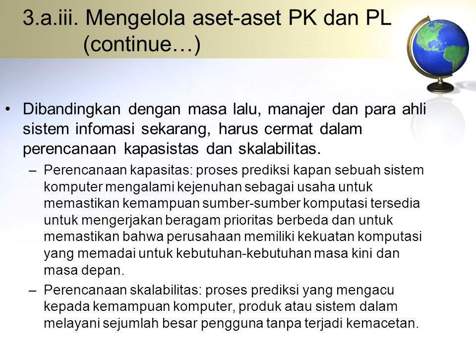 3.a.iii. Mengelola aset-aset PK dan PL (continue…) Dibandingkan dengan masa lalu, manajer dan para ahli sistem infomasi sekarang, harus cermat dalam p