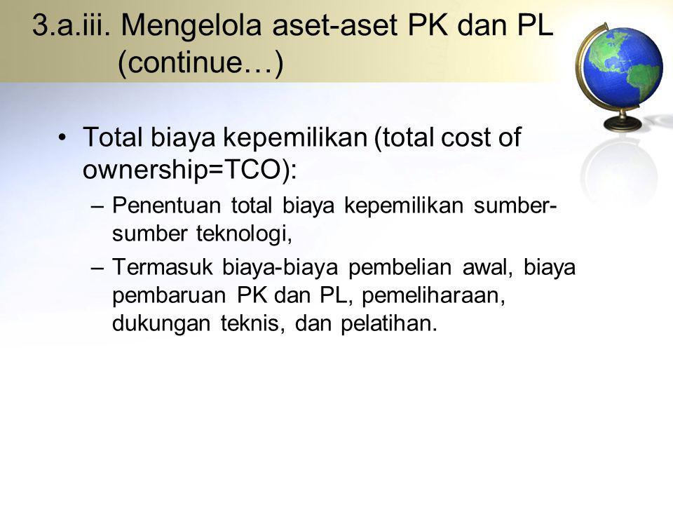 3.a.iii. Mengelola aset-aset PK dan PL (continue…) Total biaya kepemilikan (total cost of ownership=TCO): –Penentuan total biaya kepemilikan sumber- s