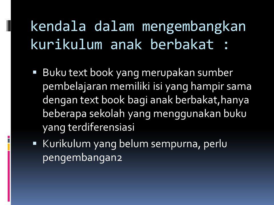 kendala dalam mengembangkan kurikulum anak berbakat :  Buku text book yang merupakan sumber pembelajaran memiliki isi yang hampir sama dengan text book bagi anak berbakat,hanya beberapa sekolah yang menggunakan buku yang terdiferensiasi  Kurikulum yang belum sempurna, perlu pengembangan2