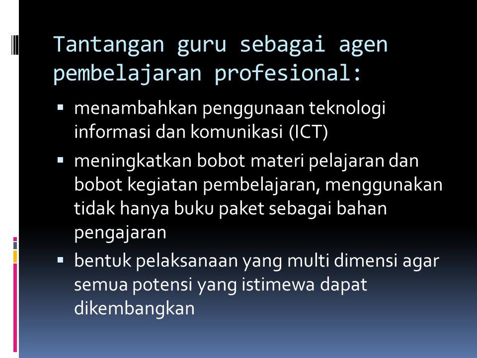 Tantangan guru sebagai agen pembelajaran profesional:  menambahkan penggunaan teknologi informasi dan komunikasi (ICT)  meningkatkan bobot materi pelajaran dan bobot kegiatan pembelajaran, menggunakan tidak hanya buku paket sebagai bahan pengajaran  bentuk pelaksanaan yang multi dimensi agar semua potensi yang istimewa dapat dikembangkan