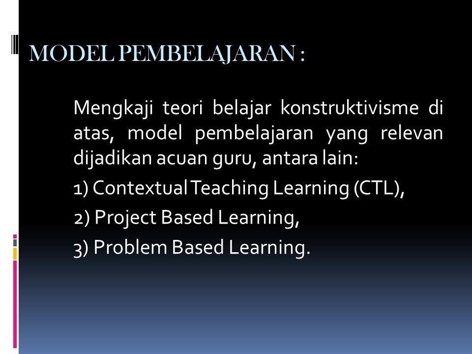 MODEL PEMBELAJARAN : Mengkaji teori belajar konstruktivisme di atas, model pembelajaran yang relevan dijadikan acuan guru, antara lain: 1) Contextual Teaching Learning (CTL), 2) Project Based Learning, 3) Problem Based Learning.