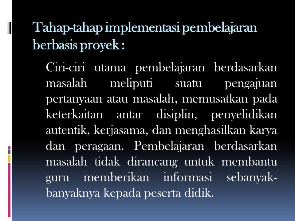 Tahap-tahap implementasi pembelajaran berbasis proyek : Ciri-ciri utama pembelajaran berdasarkan masalah meliputi suatu pengajuan pertanyaan atau masalah, memusatkan pada keterkaitan antar disiplin, penyelidikan autentik, kerjasama, dan menghasilkan karya dan peragaan.