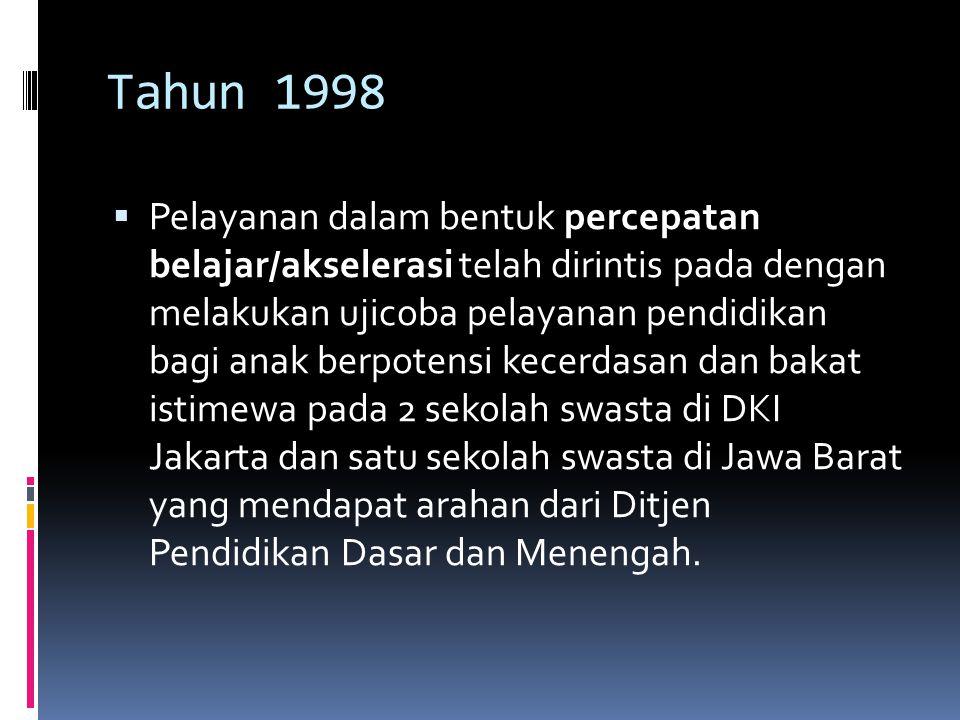 Tahun 1998  Pelayanan dalam bentuk percepatan belajar/akselerasi telah dirintis pada dengan melakukan ujicoba pelayanan pendidikan bagi anak berpotensi kecerdasan dan bakat istimewa pada 2 sekolah swasta di DKI Jakarta dan satu sekolah swasta di Jawa Barat yang mendapat arahan dari Ditjen Pendidikan Dasar dan Menengah.
